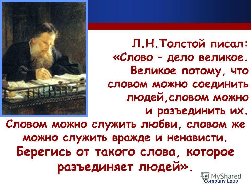 Company Logo www.themegallery.com Л.Н.Толстой писал: «Слово – дело великое. Великое потому, что словом можно соединить людей,словом можно и разъединить их. Словом можно служить любви, словом же можно служить вражде и ненависти. Берегись от такого сло