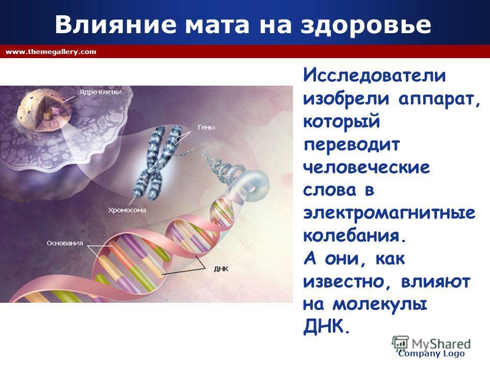 Company Logo www.themegallery.com Исследователи изобрели аппарат, который переводит человеческие слова в электромагнитные колебания. А они, как известно, влияют на молекулы ДНК. Влияние мата на здоровье