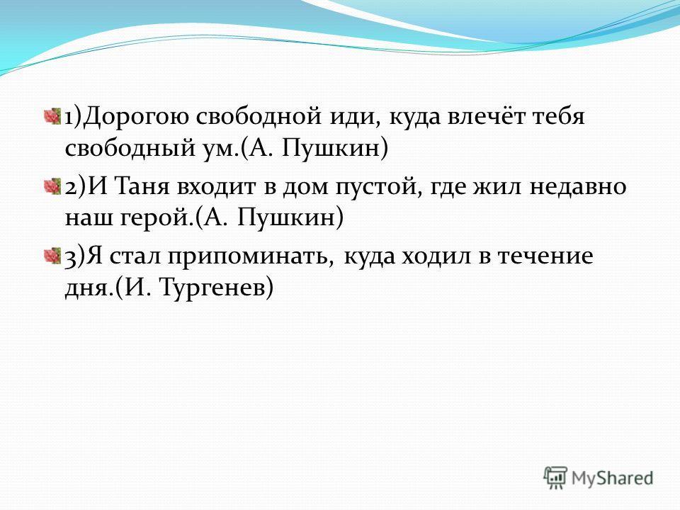 1)Дорогою свободной иди, куда влечёт тебя свободный ум.(А. Пушкин) 2)И Таня входит в дом пустой, где жил недавно наш герой.(А. Пушкин) 3)Я стал припоминать, куда ходил в течение дня.(И. Тургенев)