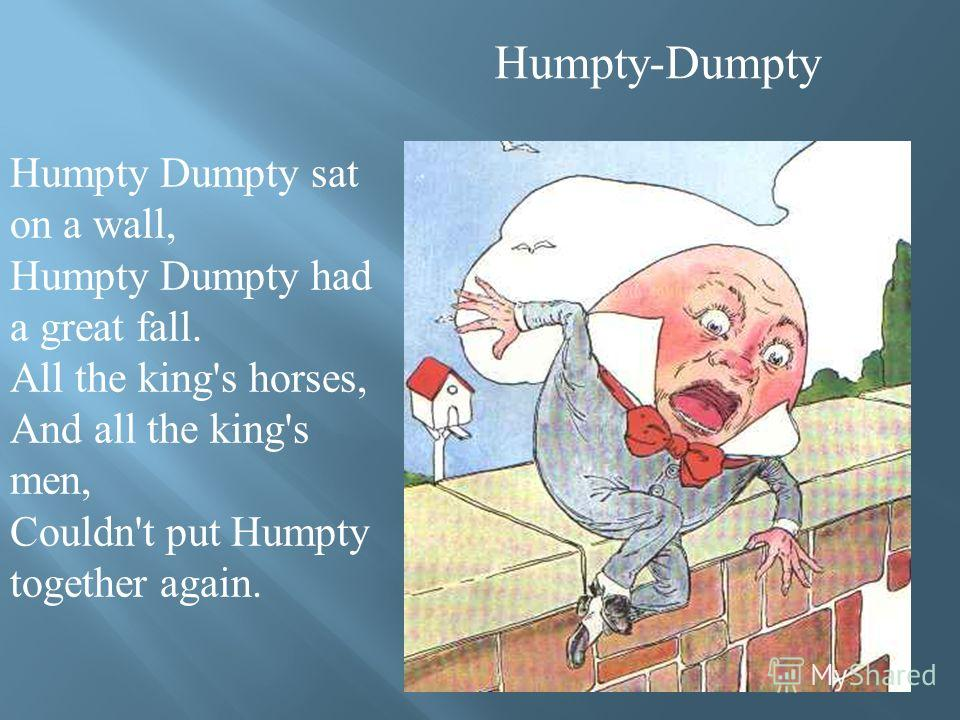 Humpty-Dumpty Humpty Dumpty sat on a wall, Humpty Dumpty had a great fall. All the king's horses, And all the king's men, Couldn't put Humpty together again.