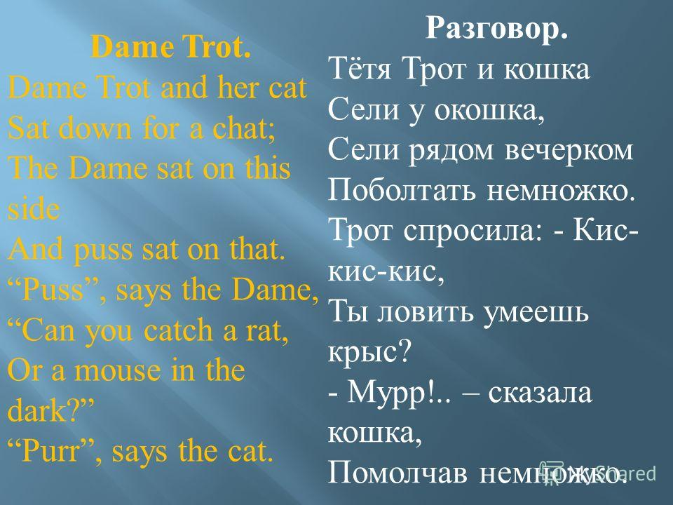 Dame Trot. Dame Trot and her cat Sat down for a chat; The Dame sat on this side And puss sat on that. Puss, says the Dame, Can you catch a rat, Or a mouse in the dark? Purr, says the cat. Разговор. Тётя Трот и кошка Сели у окошка, Сели рядом вечерком