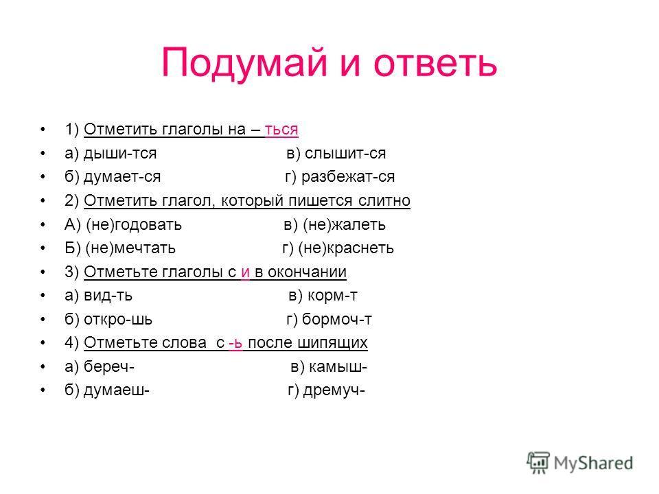 Подумай и ответь 1) Отметить глаголы на – ться а) дыши-тся в) слышит-ся б) думает-ся г) разбежат-ся 2) Отметить глагол, который пишется слитно А) (не)годовать в) (не)жалеть Б) (не)мечтать г) (не)краснеть 3) Отметьте глаголы с и в окончании а) вид-ть