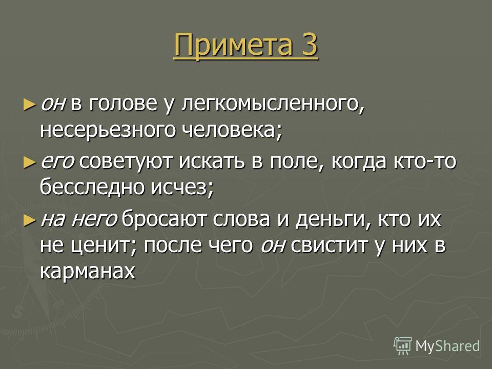 Примета 3 Примета 3 он в голове у легкомысленного, несерьезного человека; он в голове у легкомысленного, несерьезного человека; его советуют искать в поле, когда кто-то бесследно исчез; его советуют искать в поле, когда кто-то бесследно исчез; на нег