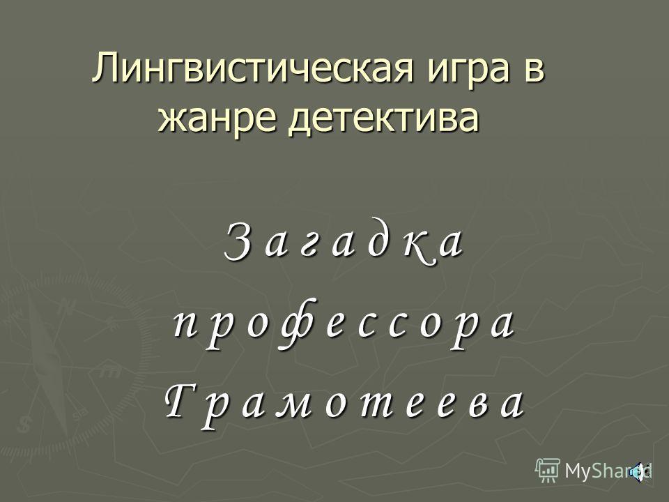 Лингвистическая игра в жанре детектива З а г а д к а п р о ф е с с о р а Г р а м о т е е в а