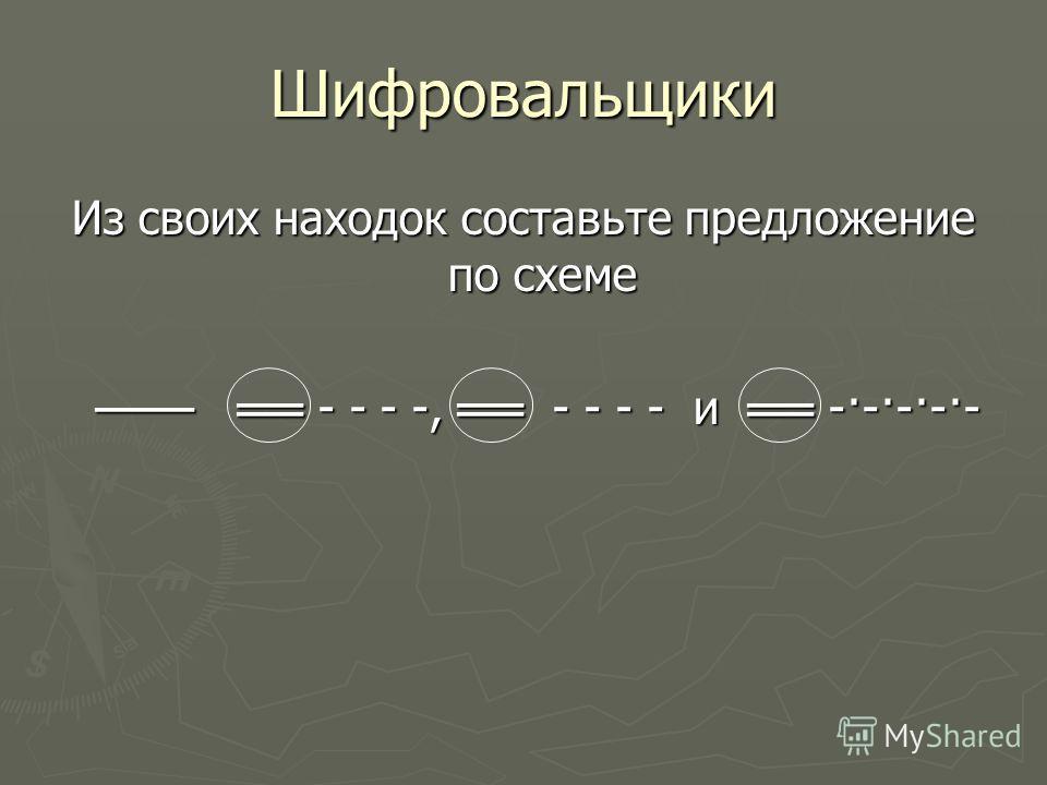 Шифровальщики Из своих находок составьте предложение по схеме - - - -, - - - - и -·-·-·-·- - - - -, - - - - и -·-·-·-·-