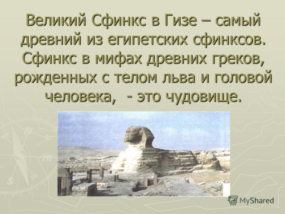 Великий Сфинкс в Гизе – самый древний из египетских сфинксов. Сфинкс в мифах древних греков, рожденных с телом льва и головой человека, - это чудовище.