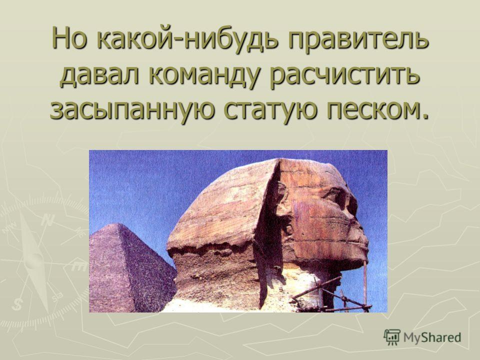 Но какой-нибудь правитель давал команду расчистить засыпанную статую песком.