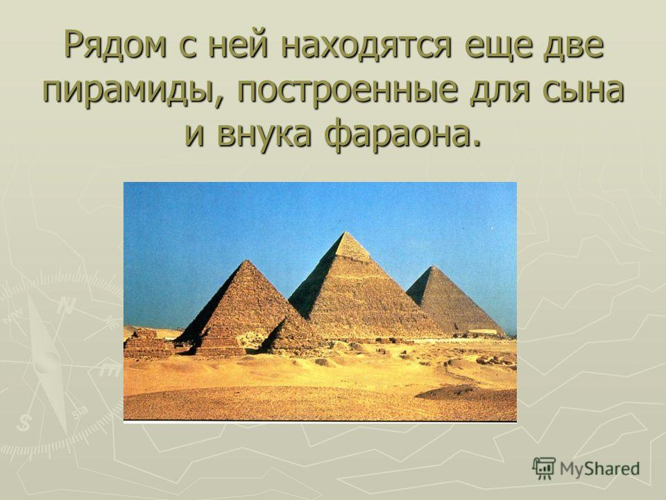 Рядом с ней находятся еще две пирамиды, построенные для сына и внука фараона.