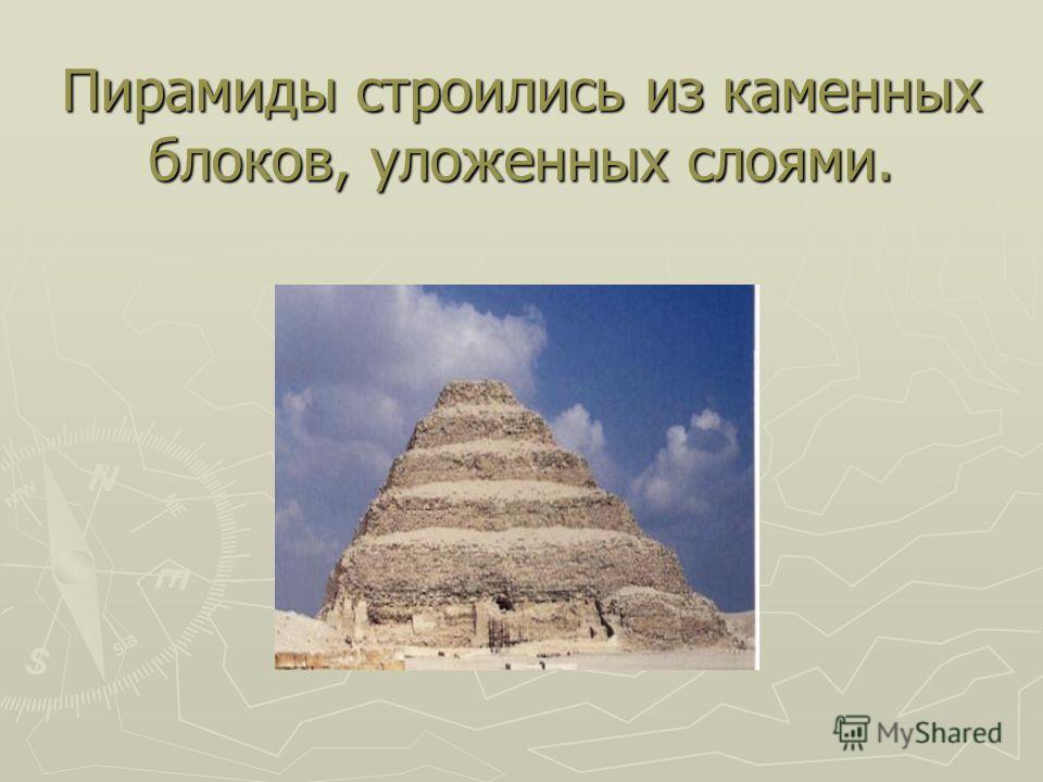 Пирамиды строились из каменных блоков, уложенных слоями.