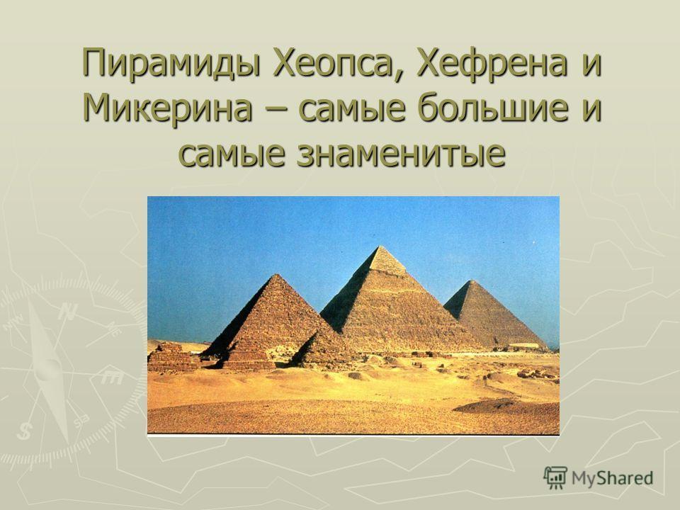 Пирамиды Хеопса, Хефрена и Микерина – самые большие и самые знаменитые