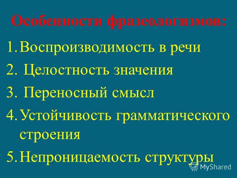 Особенности фразеологизмов: 1.Воспроизводимость в речи 2. Целостность значения 3. Переносный смысл 4.Устойчивость грамматического строения 5.Непроницаемость структуры