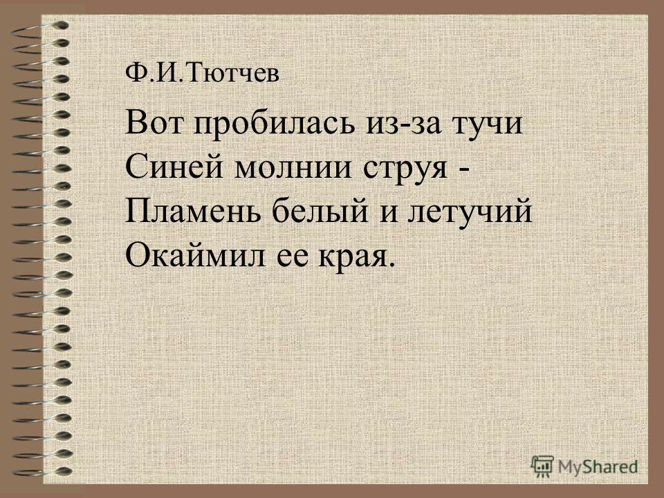 Ф.И.Тютчев Вот пробилась из-за тучи Синей молнии струя - Пламень белый и летучий Окаймил ее края.
