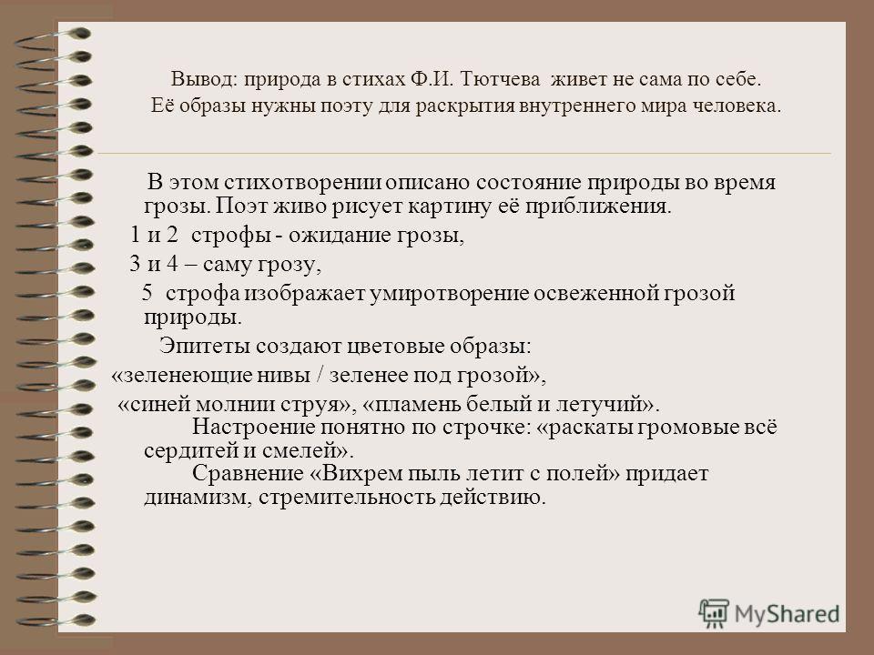 Вывод: природа в стихах Ф.И. Тютчева живет не сама по себе. Её образы нужны поэту для раскрытия внутреннего мира человека. В этом стихотворении описано состояние природы во время грозы. Поэт живо рисует картину её приближения. 1 и 2 строфы - ожидание