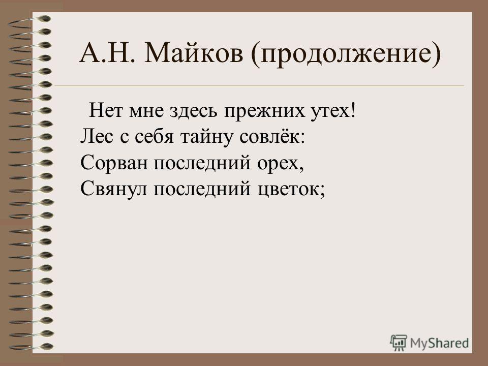 А.Н. Майков (продолжение) Нет мне здесь прежних утех! Лес с себя тайну совлёк: Сорван последний орех, Свянул последний цветок;