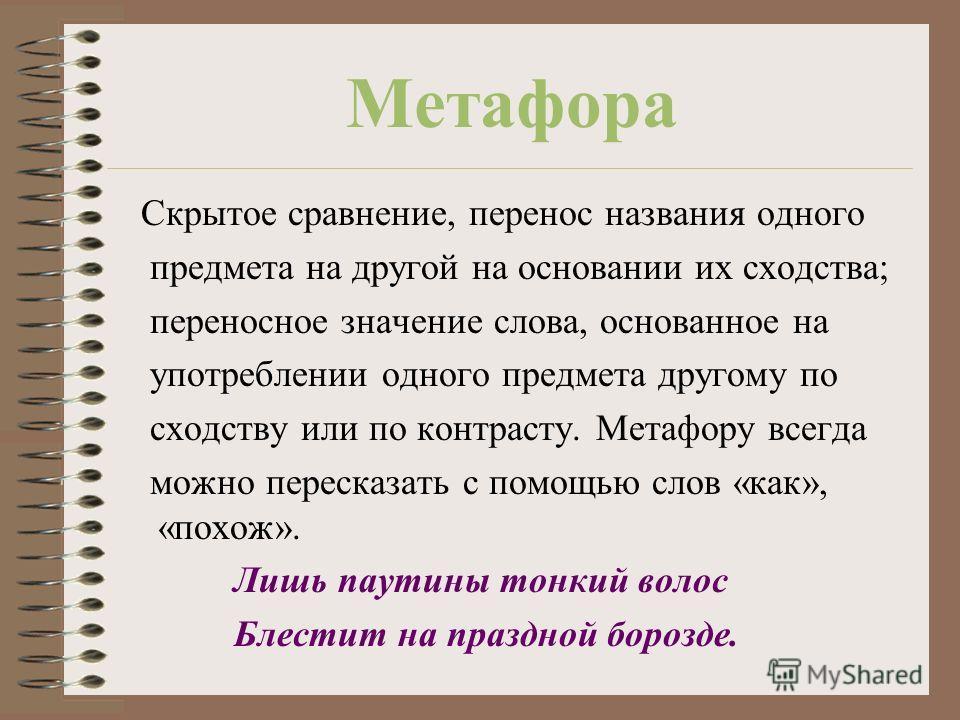 Метафора Скрытое сравнение, перенос названия одного предмета на другой на основании их сходства; переносное значение слова, основанное на употреблении одного предмета другому по сходству или по контрасту. Метафору всегда можно пересказать с помощью с