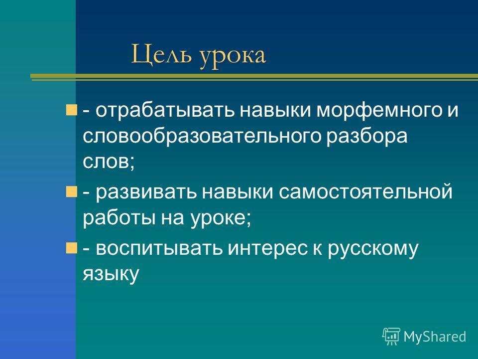 Цель урока - отрабатывать навыки морфемного и словообразовательного разбора слов; - развивать навыки самостоятельной работы на уроке; - воспитывать интерес к русскому языку