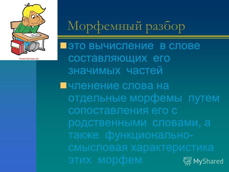 Морфемный разбор это вычисление в слове составляющих его значимых частей членение слова на отдельные морфемы путем сопоставления его с родственными словами, а также функционально- смысловая характеристика этих морфем
