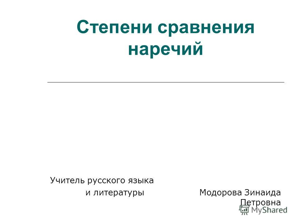 Степени сравнения наречий Учитель русского языка и литературы Модорова Зинаида Петровна