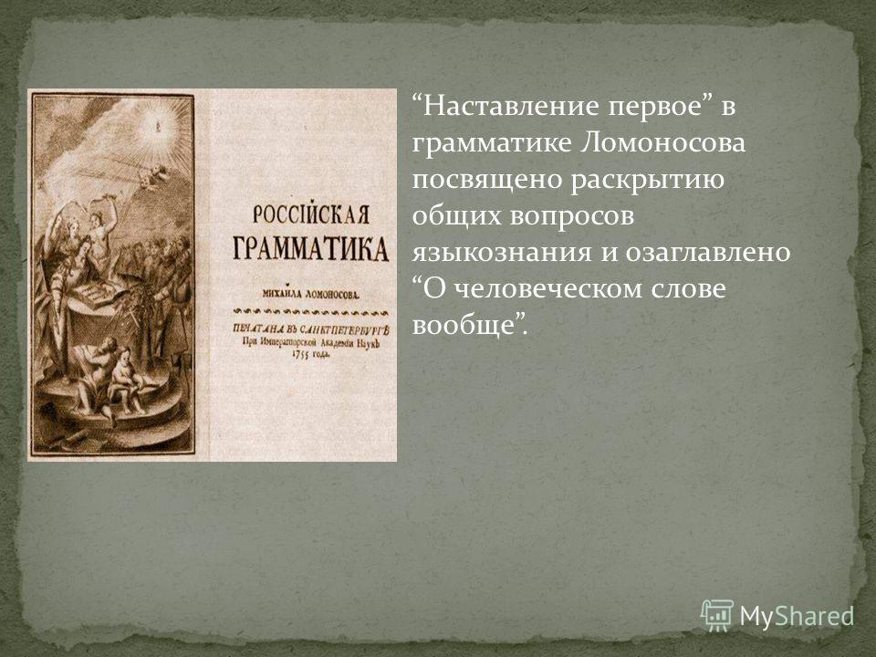 Наставление первое в грамматике Ломоносова посвящено раскрытию общих вопросов языкознания и озаглавлено О человеческом слове вообще.