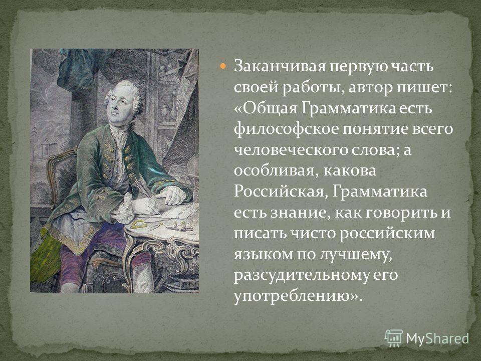 Заканчивая первую часть своей работы, автор пишет: «Общая Грамматика есть философское понятие всего человеческого слова; а особливая, какова Российская, Грамматика есть знание, как говорить и писать чисто российским языком по лучшему, разсудительному