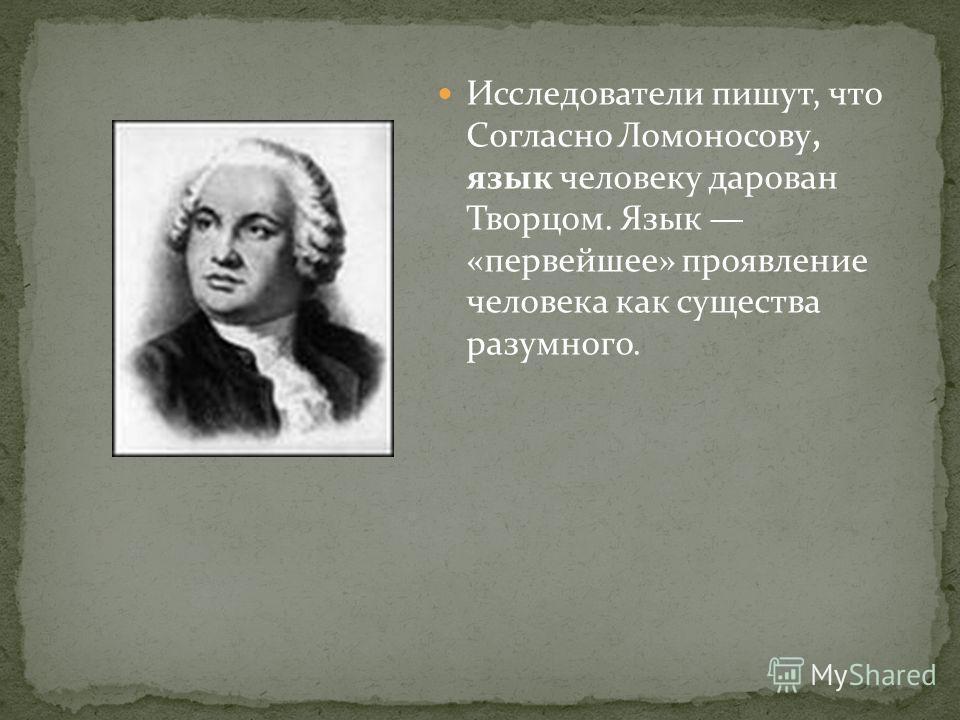 Исследователи пишут, что Согласно Ломоносову, язык человеку дарован Творцом. Язык «первейшее» проявление человека как существа разумного.
