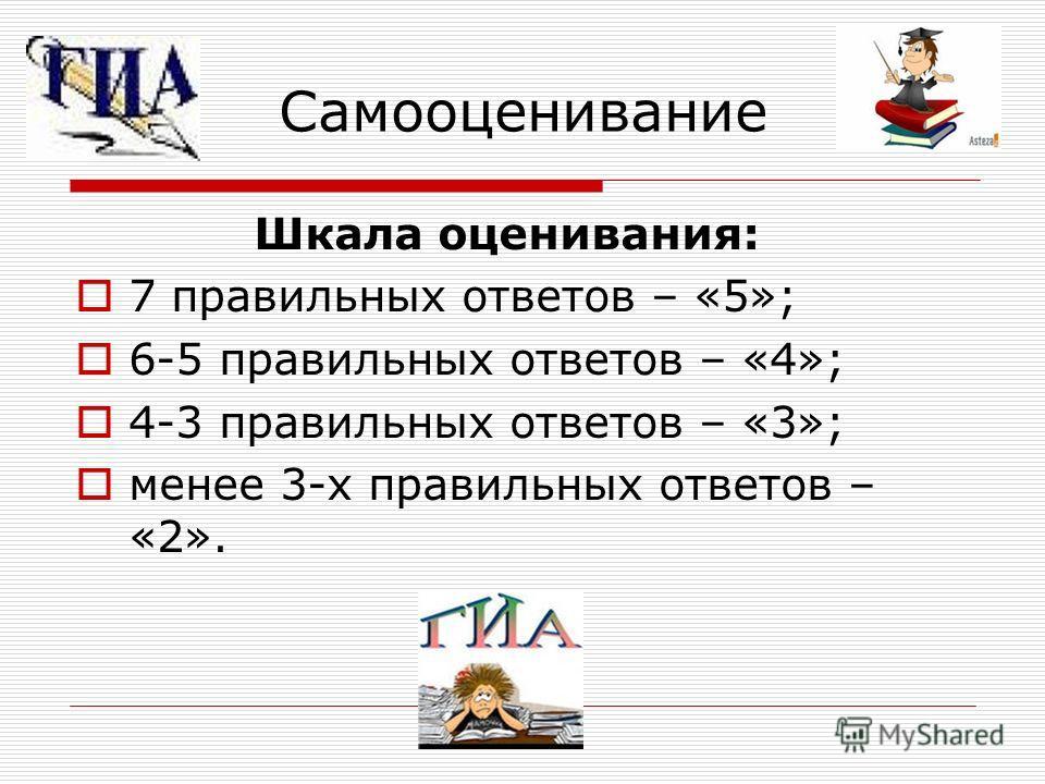 Самооценивание Шкала оценивания: 7 правильных ответов – «5»; 6-5 правильных ответов – «4»; 4-3 правильных ответов – «3»; менее 3-х правильных ответов – «2».