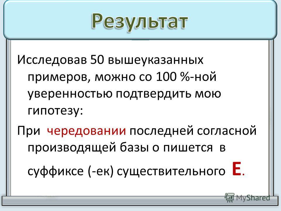 Исследовав 50 вышеуказанных примеров, можно со 100 %-ной уверенностью подтвердить мою гипотезу: При чередовании последней согласной производящей базы о пишется в суффиксе (-ек) существительного Е.