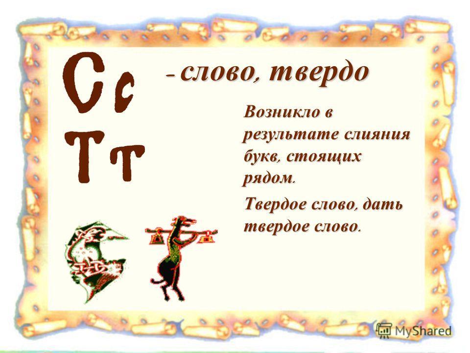 - слово, твердо - слово, твердо Возникло в результате слияния букв, стоящих рядом. Твердое слово, дать твердое слово.