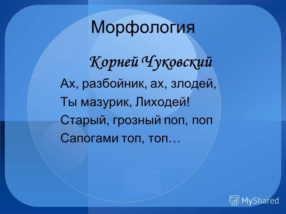 Морфология Корней Чуковский Ах, разбойник, ах, злодей, Ты мазурик, Лиходей! Старый, грозный поп, поп Сапогами топ, топ…