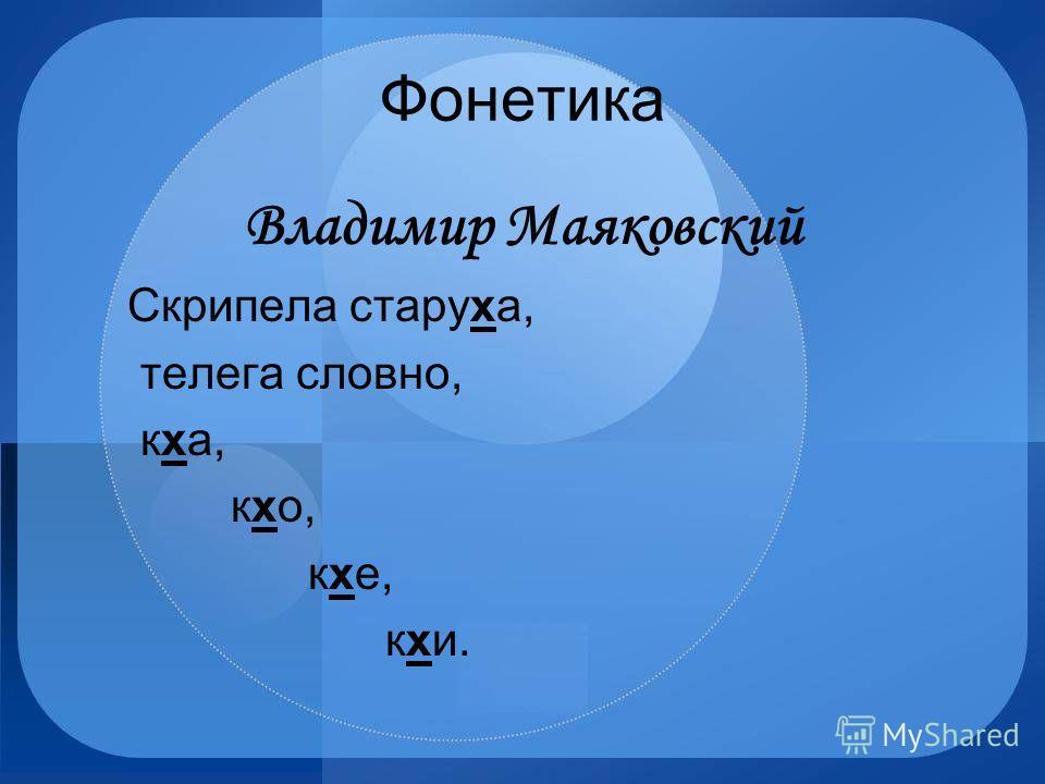 Фонетика Владимир Маяковский Скрипела старуха, телега словно, кха, кхо, кхе, кхи.