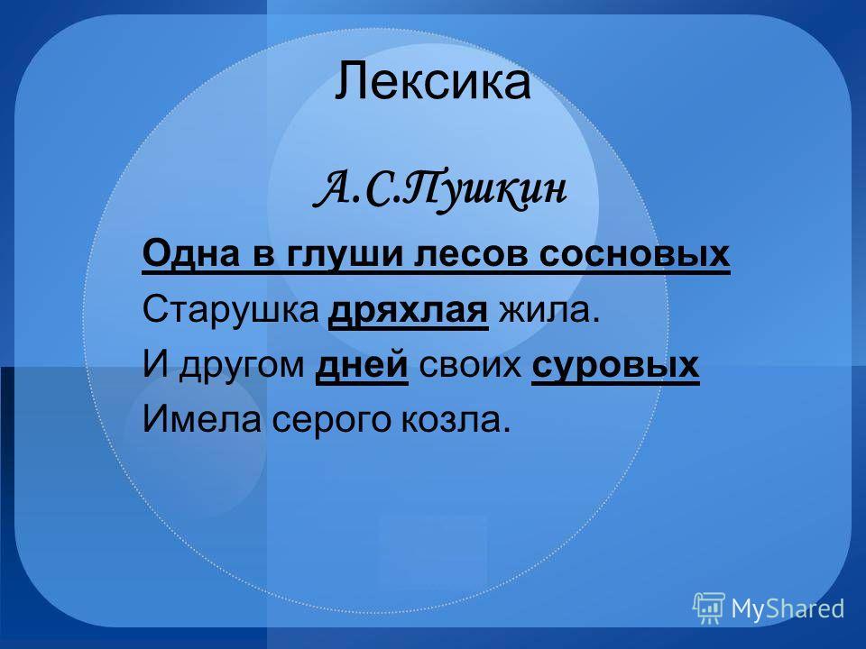 Лексика А.С.Пушкин Одна в глуши лесов сосновых Старушка дряхлая жила. И другом дней своих суровых Имела серого козла.