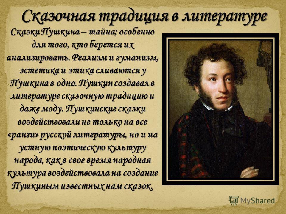 Сказки Пушкина – тайна; особенно для того, кто берется их анализировать. Реализм и гуманизм, эстетика и этика сливаются у Пушкина в одно. Пушкин создавал в литературе сказочную традицию и даже моду. Пушкинские сказки воздействовали не только на все «