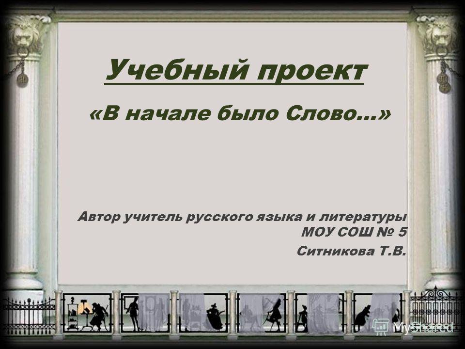 Учебный проект «В начале было Слово…» Автор учитель русского языка и литературы МОУ СОШ 5 Ситникова Т.В.