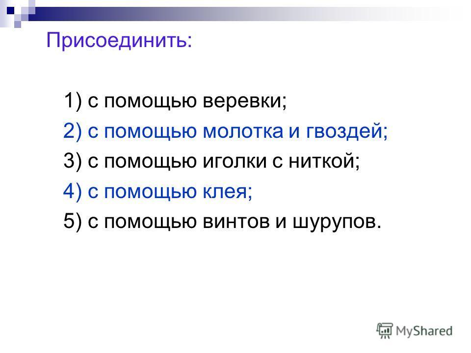Присоединить: 1) с помощью веревки; 2) с помощью молотка и гвоздей; 3) с помощью иголки с ниткой; 4) с помощью клея; 5) с помощью винтов и шурупов.