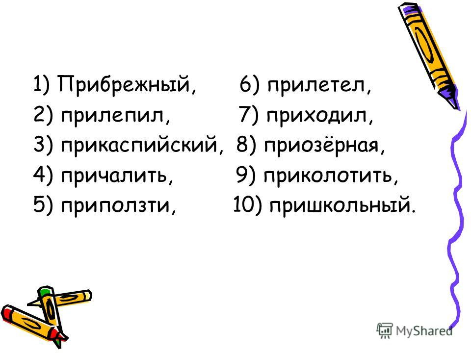 1) Прибрежный, 6) прилетел, 2) прилепил, 7) приходил, 3) прикаспийский, 8) приозёрная, 4) причалить, 9) приколотить, 5) приползти, 10) пришкольный.