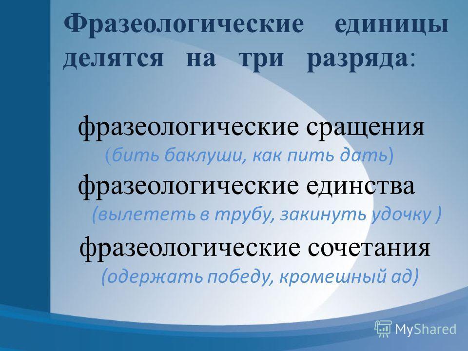 Фразеологические единицы делятся на три разряда: фразеологические сращения ( бить баклуши, как пить дать) фразеологические единства (вылететь в трубу, закинуть удочку ) фразеологические сочетания (одержать победу, кромешный ад)