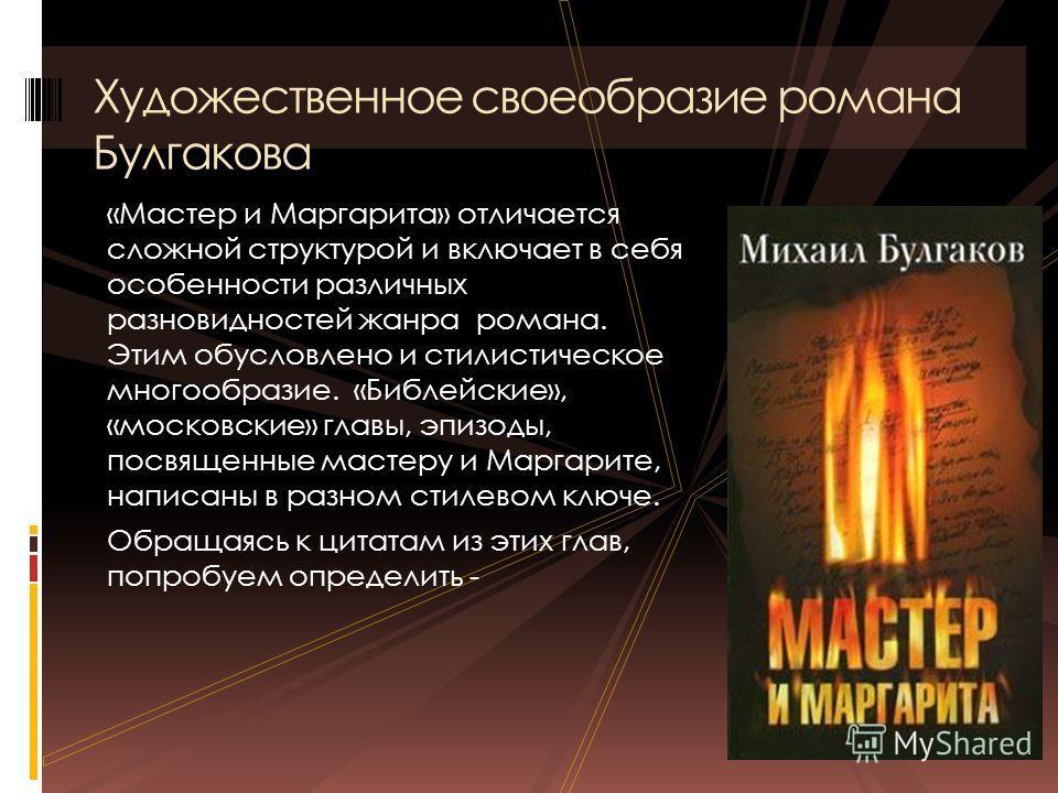 «Мастер и Маргарита» отличается сложной структурой и включает в себя особенности различных разновидностей жанра романа. Этим обусловлено и стилистическое многообразие. «Библейские», «московские» главы, эпизоды, посвященные мастеру и Маргарите, написа