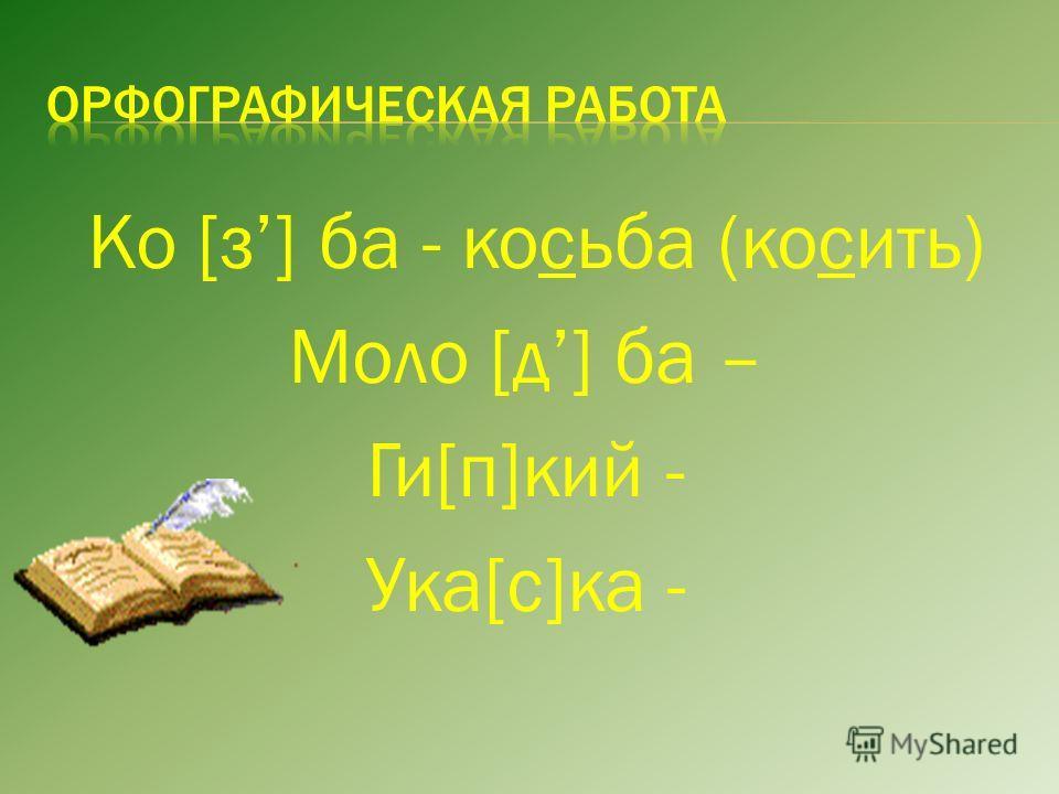 Ко [з] ба - косьба (косить) Моло [д] ба – Ги[п]кий - Ука[c]ка -