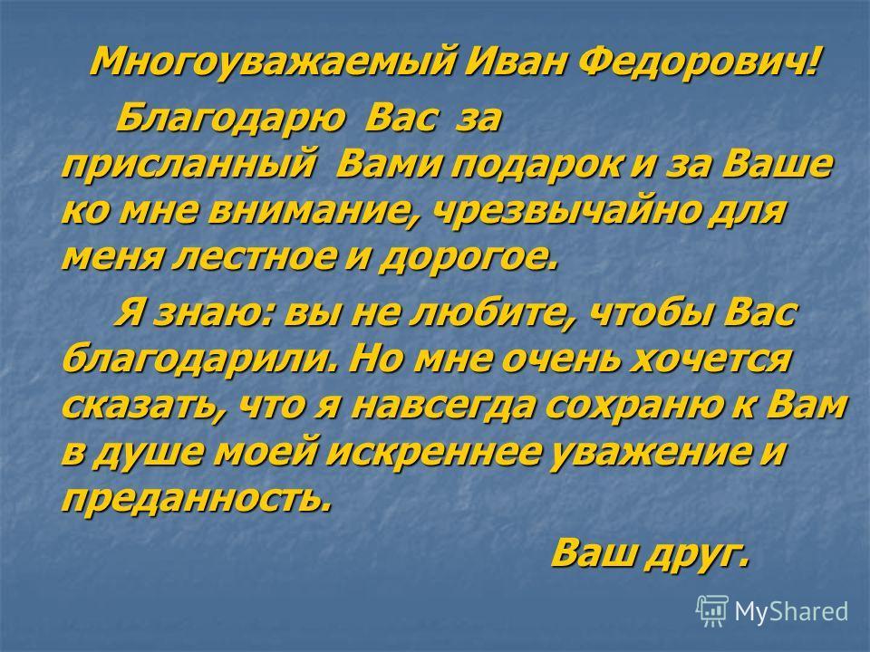 Многоуважаемый Иван Федорович! Многоуважаемый Иван Федорович! Благодарю Вас за присланный Вами подарок и за Ваше ко мне внимание, чрезвычайно для меня лестное и дорогое. Я знаю: вы не любите, чтобы Вас благодарили. Но мне очень хочется сказать, что я