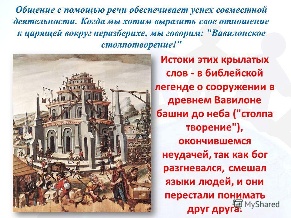 Истоки этих крылатых слов - в библейской легенде о сооружении в древнем Вавилоне башни до неба (столпа творение), окончившемся неудачей, так как бог разгневался, смешал языки людей, и они перестали понимать друг друга.