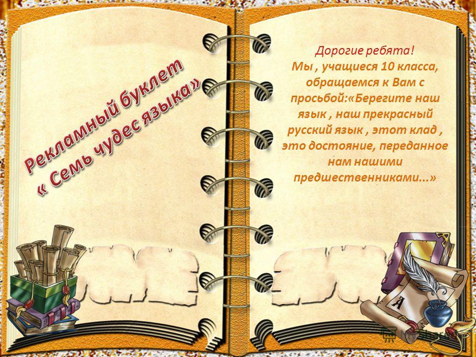 Дорогие ребята! Мы, учащиеся 10 класса, обращаемся к Вам с просьбой:«Берегите наш язык, наш прекрасный русский язык, этот клад, это достояние, переданное нам нашими предшественниками...»