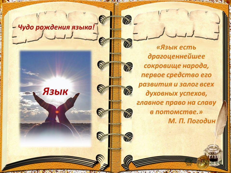 Чудо рождения языка! Язык «Язык есть драгоценнейшее сокровище народа, первое средство его развития и залог всех духовных успехов, главное право на славу в потомстве.» М. П. Погодин
