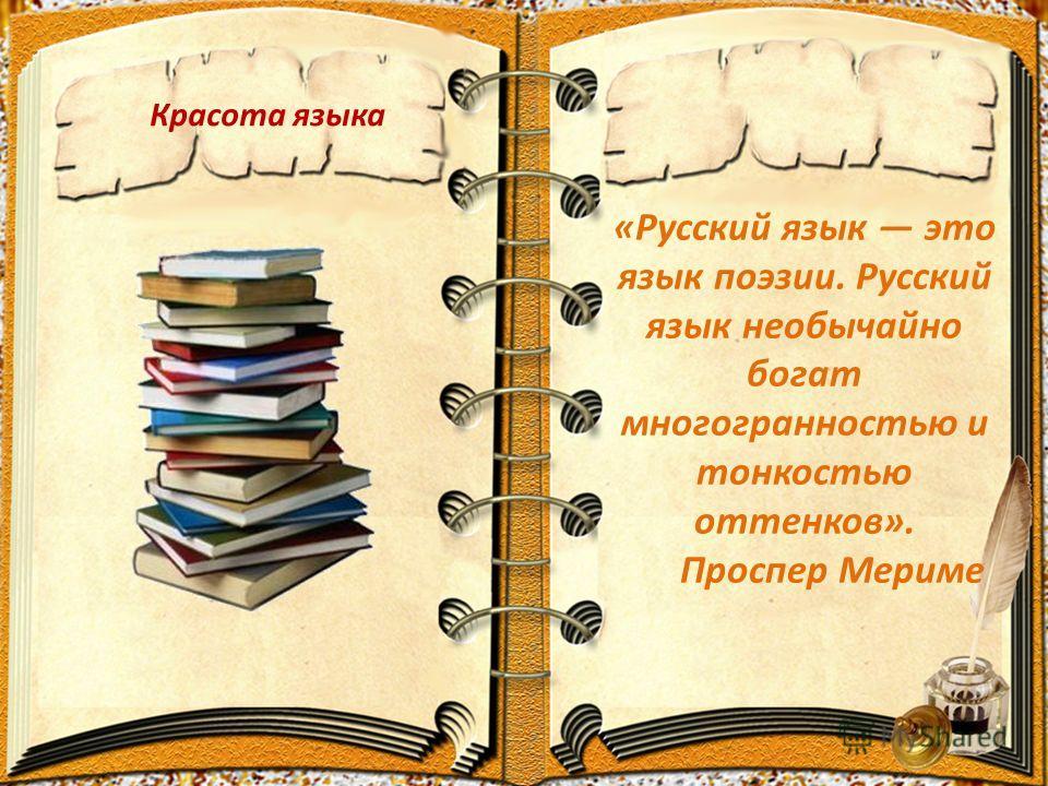 Красота языка «Русский язык это язык поэзии. Русский язык необычайно богат многогранностью и тонкостью оттенков». Проспер Мериме