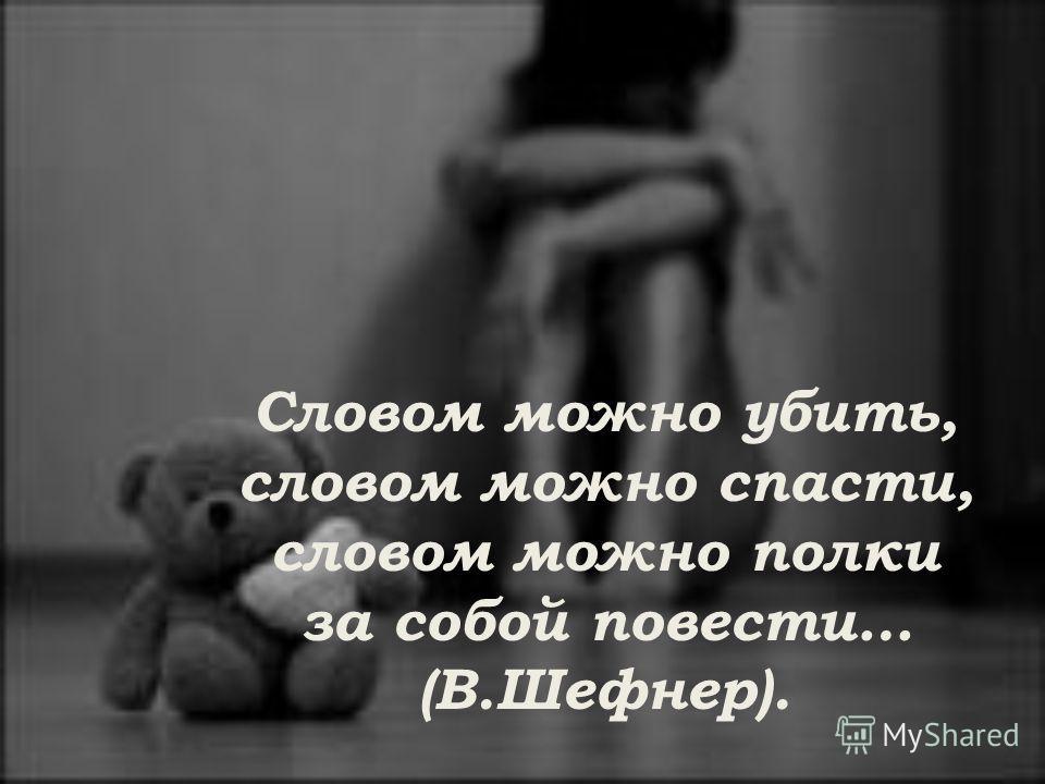 Словом можно убить, словом можно спасти, словом можно полки за собой повести… (В.Шефнер).