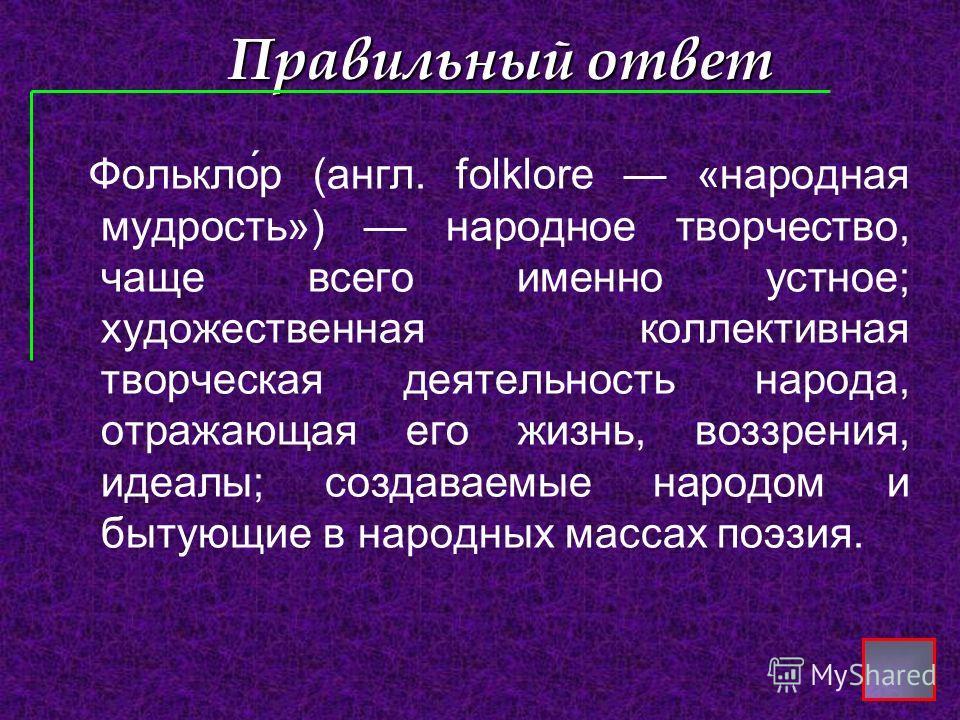 Правильный ответ Фолькло́р (англ. folklore «народная мудрость») народное творчество, чаще всего именно устное; художественная коллективная творческая деятельность народа, отражающая его жизнь, воззрения, идеалы; создаваемые народом и бытующие в народ