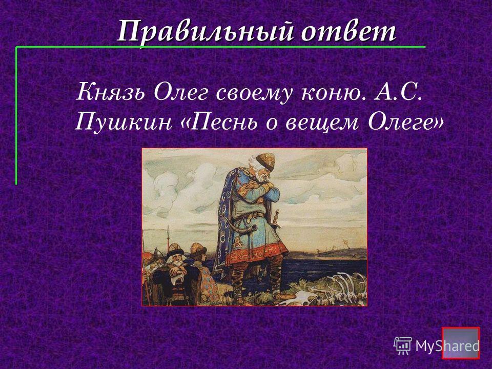 Правильный ответ Князь Олег своему коню. А.С. Пушкин «Песнь о вещем Олеге»