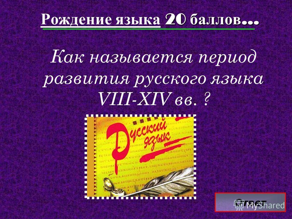 Ответ 20 баллов … Рождение языка 20 баллов … Как называется период развития русского языка VIII-XIV вв. ?