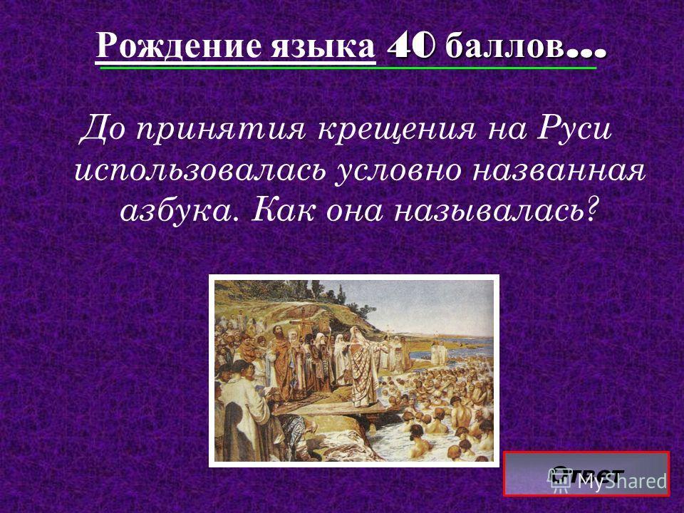 Ответ 40 баллов … Рождение языка 40 баллов … До принятия крещения на Руси использовалась условно названная азбука. Как она называлась?