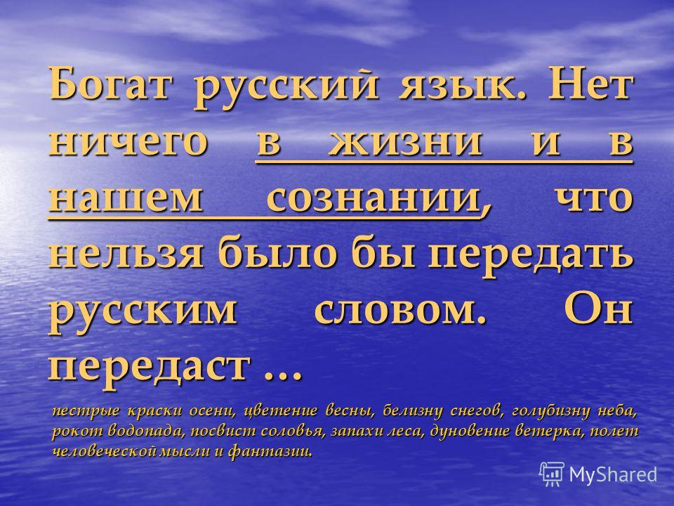 Богат русский язык. Нет ничего в жизни и в нашем сознании, что нельзя было бы передать русским словом. Он передаст … пестрые краски осени, цветение весны, белизну снегов, голубизну неба, рокот водопада, посвист соловья, запахи леса, дуновение ветерка