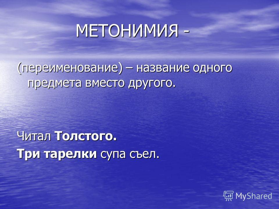 МЕТОНИМИЯ - МЕТОНИМИЯ - (переименование) – название одного предмета вместо другого. Читал Толстого. Три тарелки супа съел.